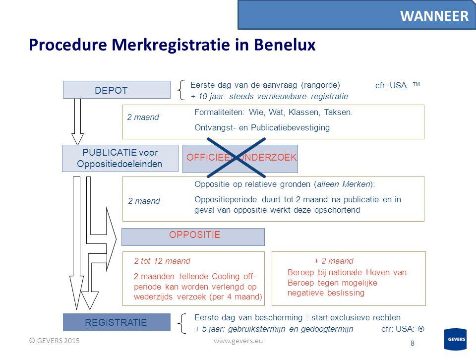 8 Procedure Merkregistratie in Benelux © GEVERS 2015www.gevers.eu WANNEER REGISTRATIE Eerste dag van bescherming : start exclusieve rechten + 5 jaar: gebruikstermijn en gedoogtermijn OPPOSITIE PUBLICATIE voor Oppositiedoeleinden Formaliteiten: Wie, Wat, Klassen, Taksen.