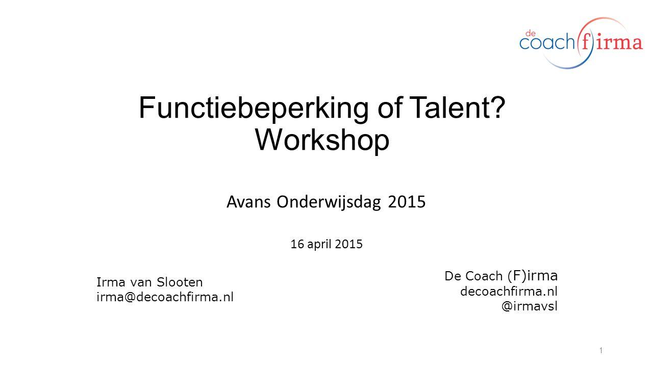 Functiebeperking of Talent? Workshop Avans Onderwijsdag 2015 16 april 2015 1 Irma van Slooten irma@decoachfirma.nl De Coach ( F)irma decoachfirma.nl @