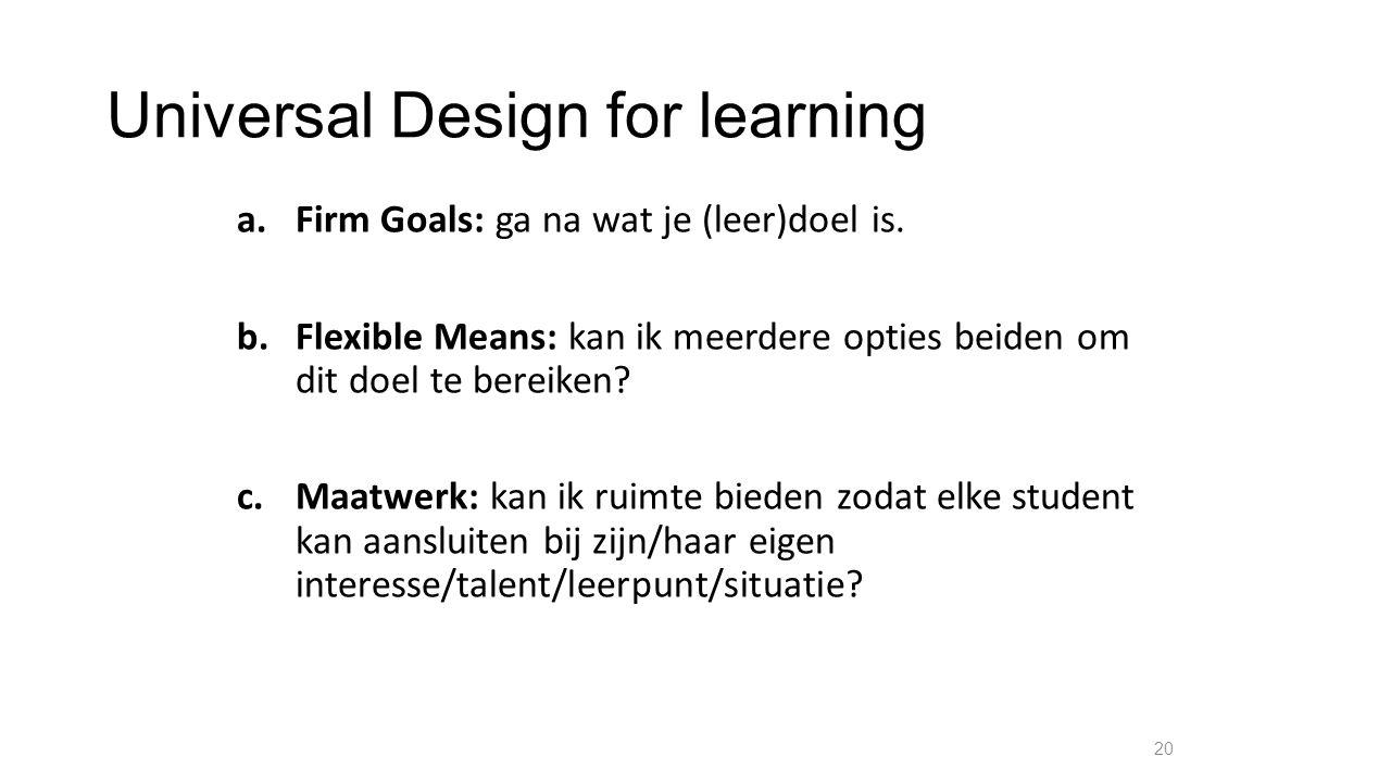 Universal Design for learning a.Firm Goals: ga na wat je (leer)doel is. b.Flexible Means: kan ik meerdere opties beiden om dit doel te bereiken? c.Maa
