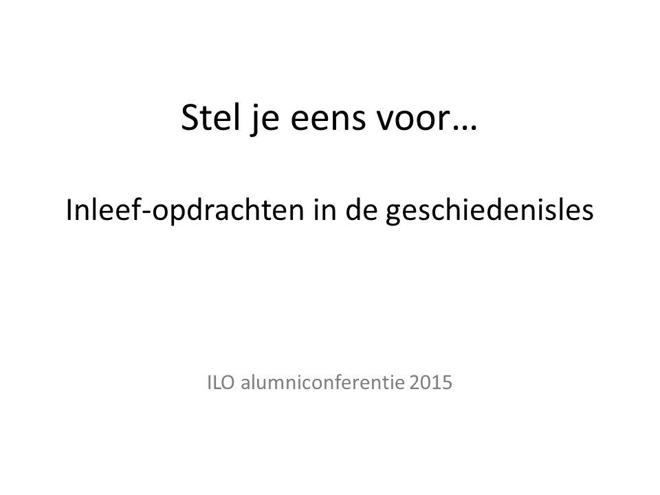 Stel je eens voor… Inleef-opdrachten in de geschiedenisles ILO alumniconferentie 2015