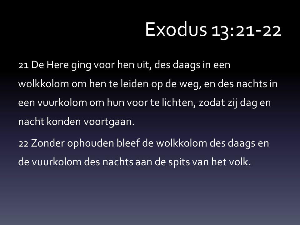 Exodus 13:21-22 21 De Here ging voor hen uit, des daags in een wolkkolom om hen te leiden op de weg, en des nachts in een vuurkolom om hun voor te lichten, zodat zij dag en nacht konden voortgaan.