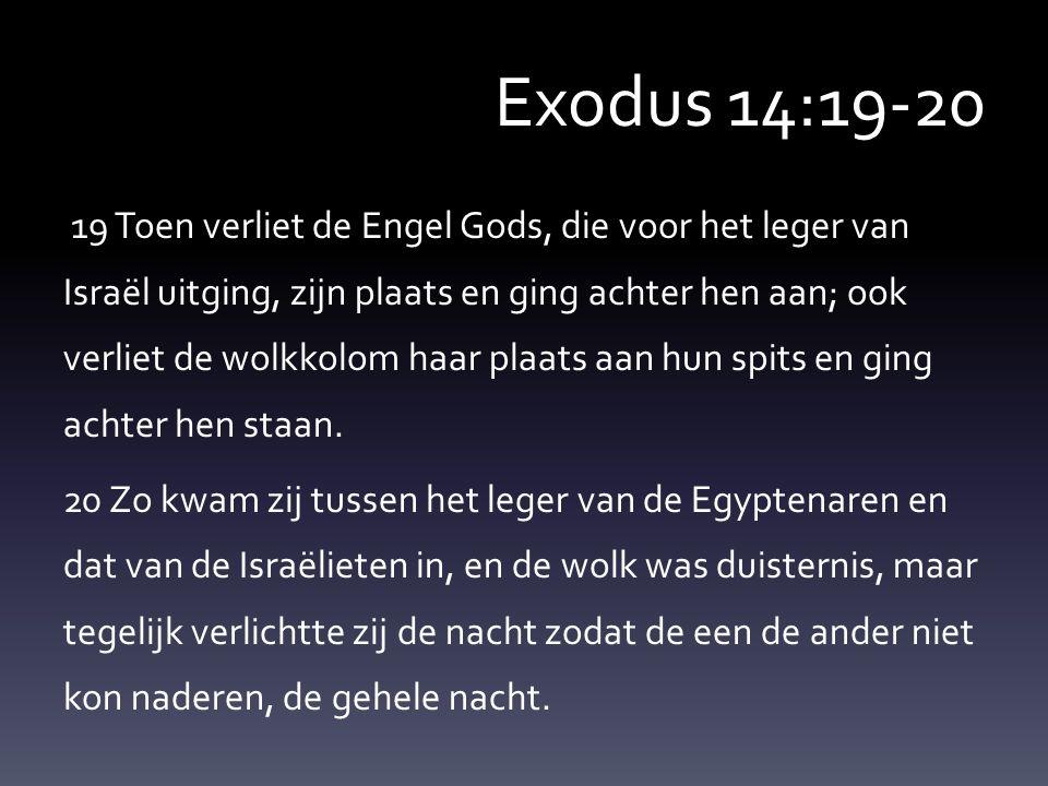 Exodus 14:19-20 19 Toen verliet de Engel Gods, die voor het leger van Israël uitging, zijn plaats en ging achter hen aan; ook verliet de wolkkolom haa