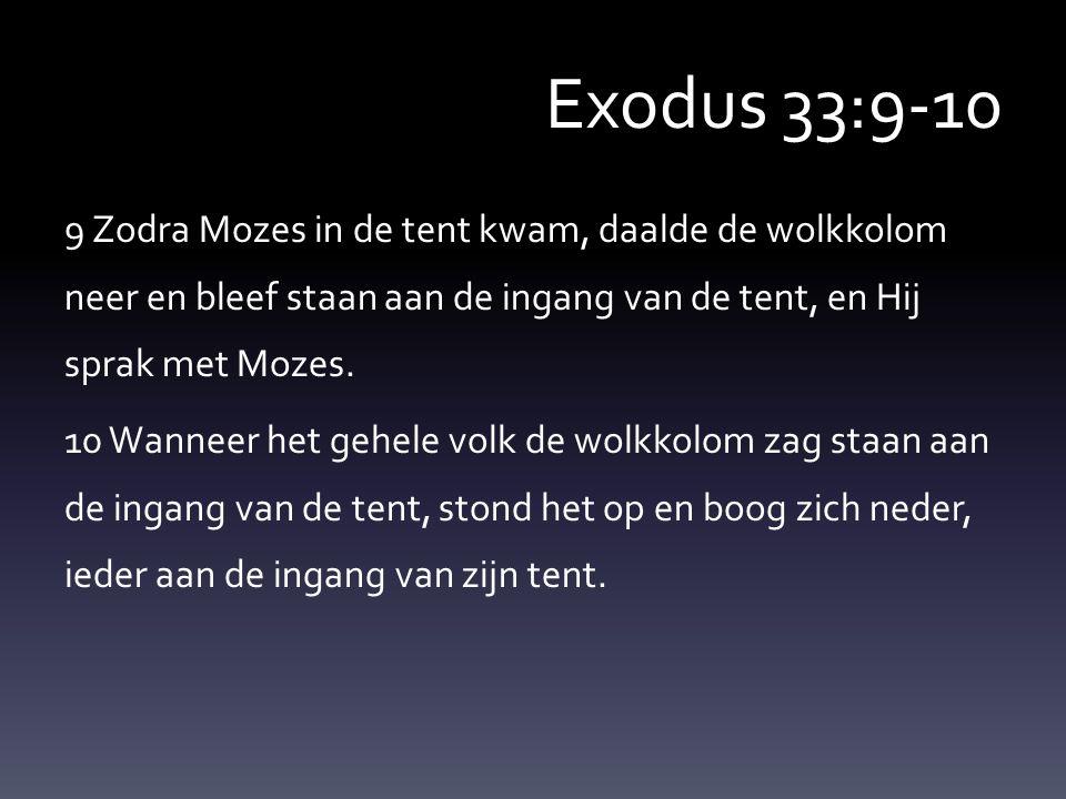 Exodus 33:9-10 9 Zodra Mozes in de tent kwam, daalde de wolkkolom neer en bleef staan aan de ingang van de tent, en Hij sprak met Mozes.