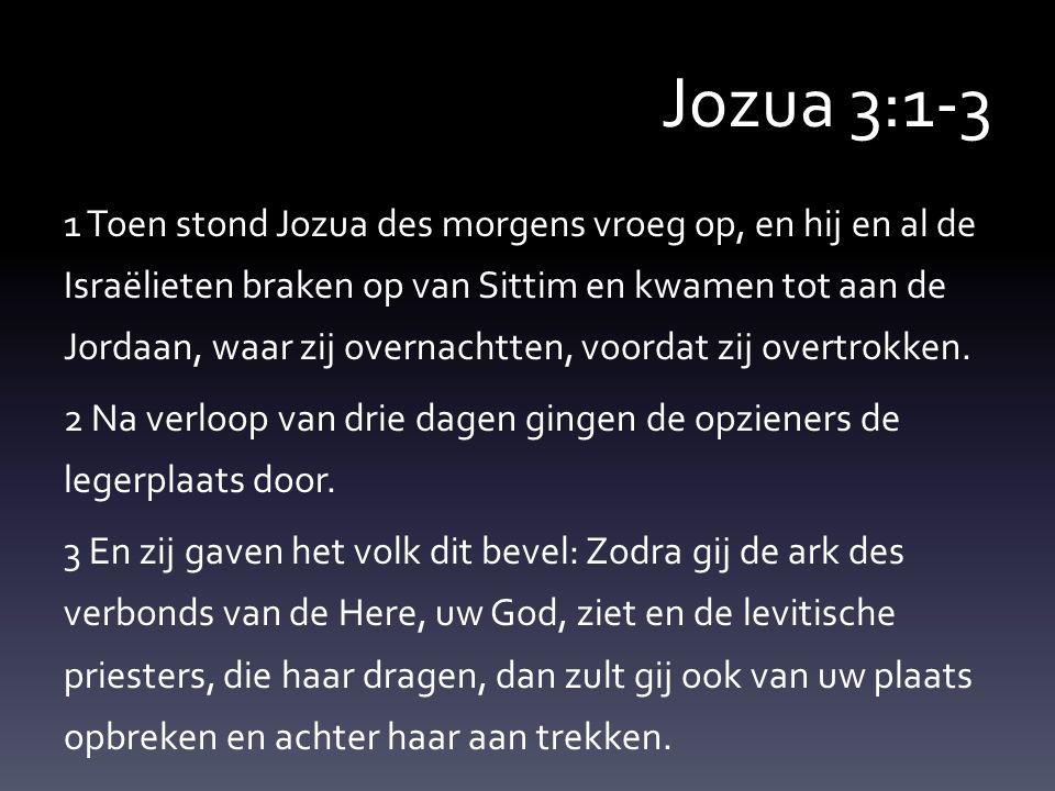 Jozua 3:1-3 1 Toen stond Jozua des morgens vroeg op, en hij en al de Israëlieten braken op van Sittim en kwamen tot aan de Jordaan, waar zij overnachtten, voordat zij overtrokken.