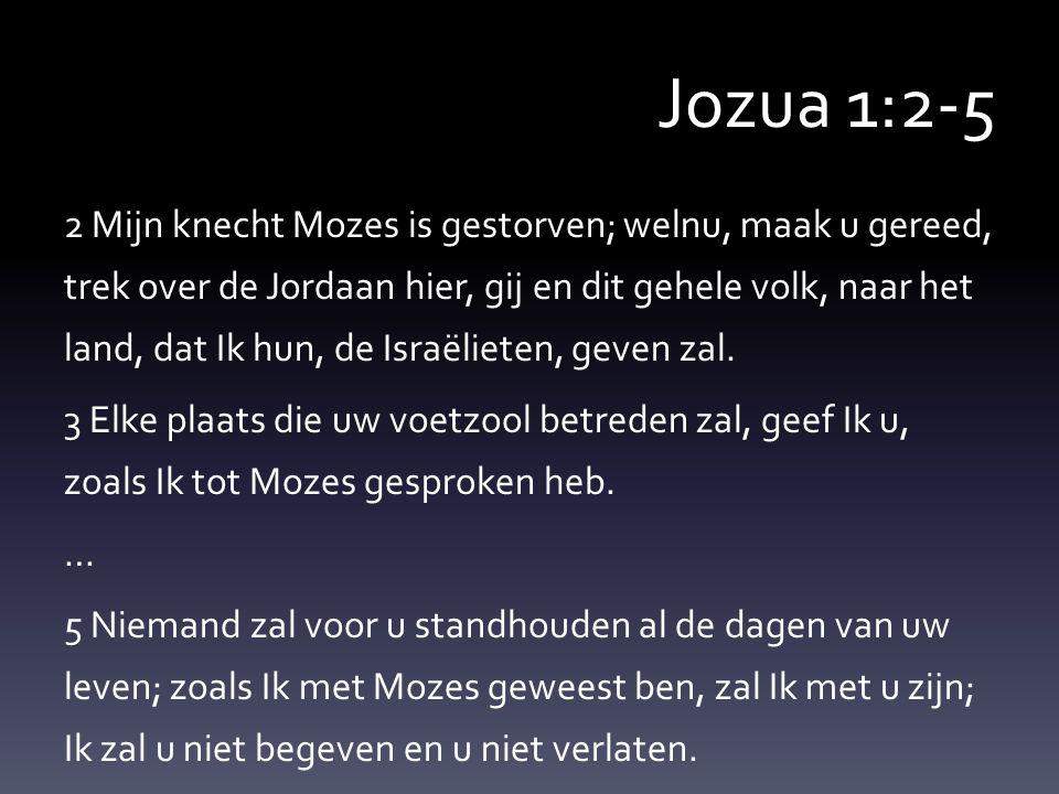 Jozua 1:2-5 2 Mijn knecht Mozes is gestorven; welnu, maak u gereed, trek over de Jordaan hier, gij en dit gehele volk, naar het land, dat Ik hun, de Israëlieten, geven zal.