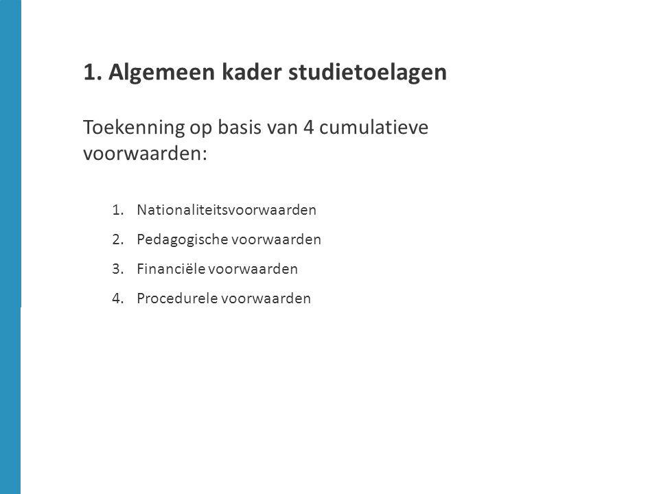 1. Algemeen kader studietoelagen Toekenning op basis van 4 cumulatieve voorwaarden: 1.Nationaliteitsvoorwaarden 2.Pedagogische voorwaarden 3.Financiël