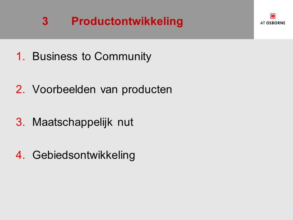 3Productontwikkeling 1.Business to Community 2.Voorbeelden van producten 3.Maatschappelijk nut 4.Gebiedsontwikkeling