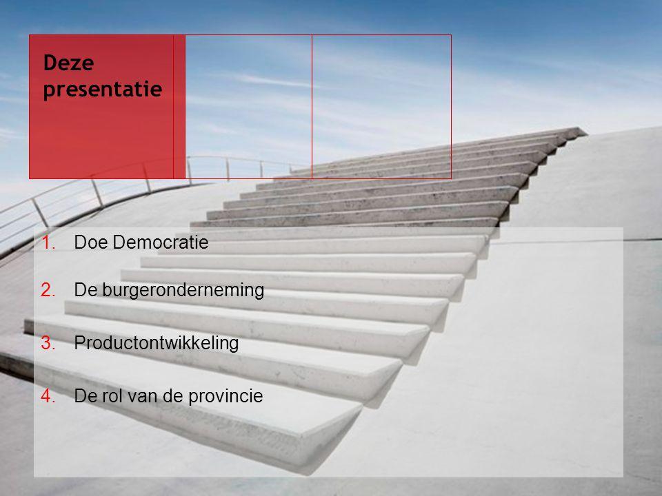 1.Doe Democratie 2.De burgeronderneming 3.Productontwikkeling 4.De rol van de provincie Deze presentatie