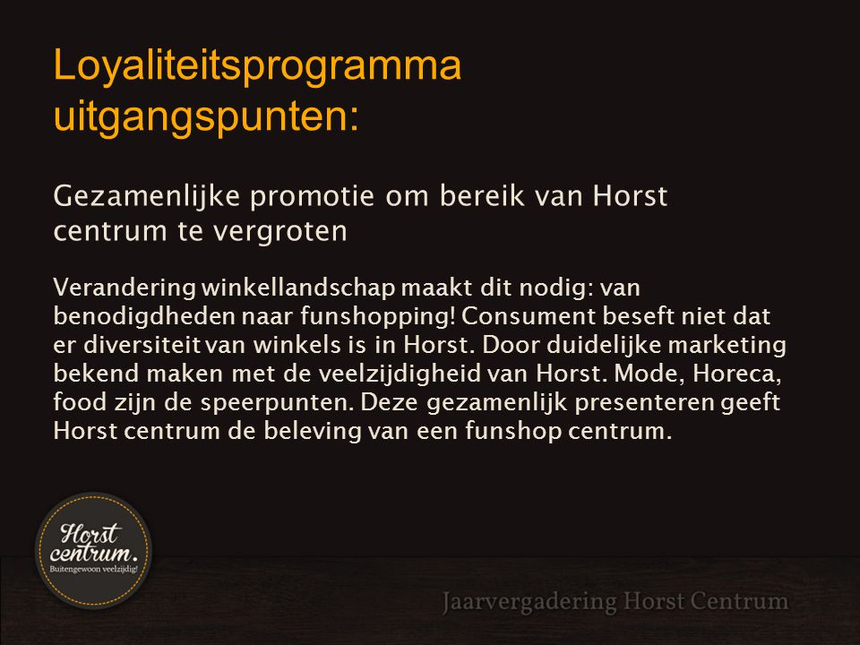 Loyaliteitsprogramma uitgangspunten: Meer traffic naar winkelstraten genereren Door deze nieuwe beleving te promoten en goede offline en online marketing zal er meer bezoek aan Horst centrum gestimuleerd worden.