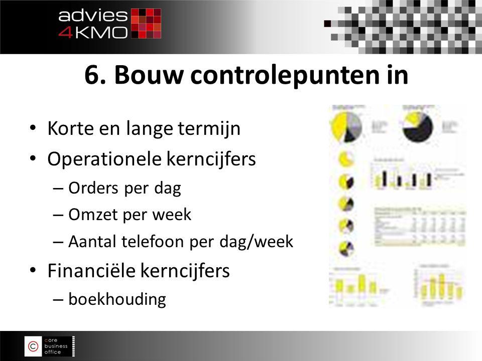 Korte en lange termijn Operationele kerncijfers – Orders per dag – Omzet per week – Aantal telefoon per dag/week Financiële kerncijfers – boekhouding 6.