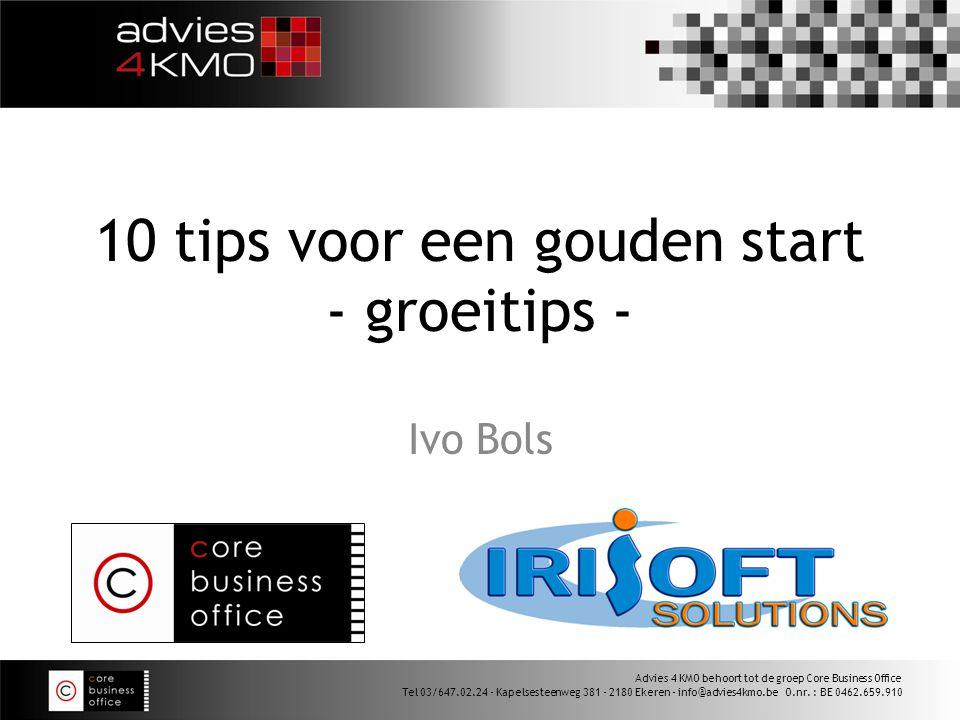 10 tips voor een gouden start - groeitips - Ivo Bols Advies 4 KMO behoort tot de groep Core Business Office Tel 03/647.02.24 - Kapelsesteenweg 381 - 2180 Ekeren - info@advies4kmo.be O.nr.