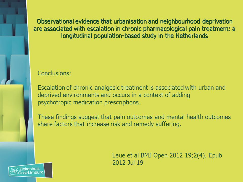 Observational evidence that urbanisation and neighbourhood deprivation are associated with escalation in chronic pharmacological pain treatment: a longitudinal population-based study in the Netherlands Conclusions: Escalation of chronic analgesic treatment is associated with urban and deprived environments and occurs in a context of adding psychotropic medication prescriptions.