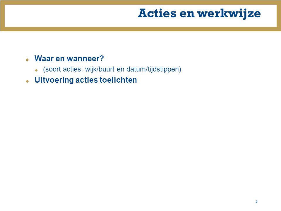 2 Acties en werkwijze  Waar en wanneer?  (soort acties: wijk/buurt en datum/tijdstippen)  Uitvoering acties toelichten