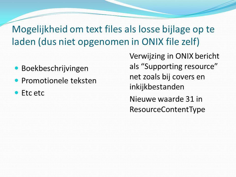 Mogelijkheid om text files als losse bijlage op te laden (dus niet opgenomen in ONIX file zelf) Boekbeschrijvingen Promotionele teksten Etc etc Verwijzing in ONIX bericht als Supporting resource net zoals bij covers en inkijkbestanden Nieuwe waarde 31 in ResourceContentType