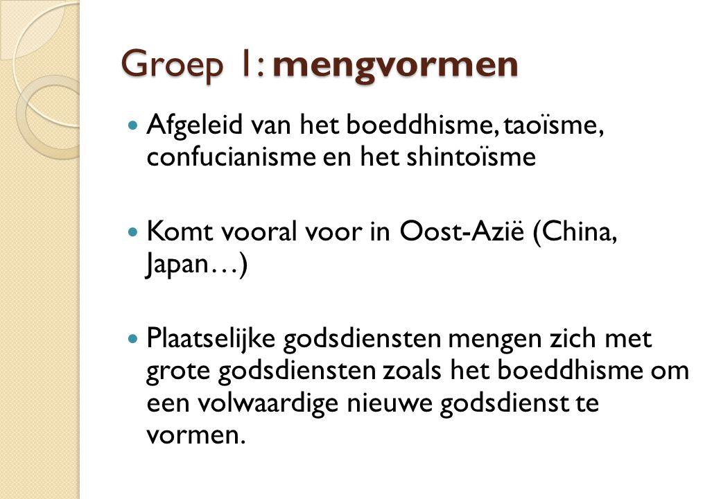 Groep 1: mengvormen Afgeleid van het boeddhisme, taoïsme, confucianisme en het shintoïsme Komt vooral voor in Oost-Azië (China, Japan…) Plaatselijke g
