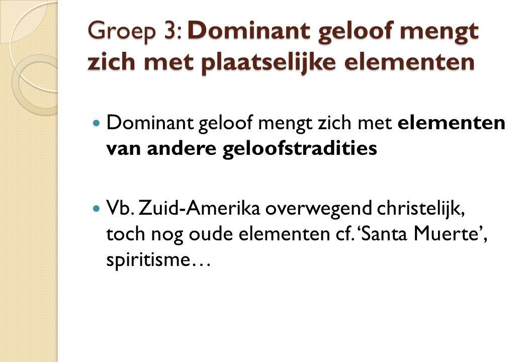 Groep 3: Dominant geloof mengt zich met plaatselijke elementen Dominant geloof mengt zich met elementen van andere geloofstradities Vb. Zuid-Amerika o
