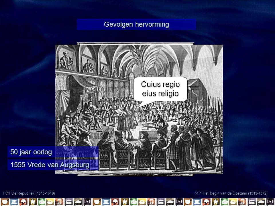 HC1 De Republiek (1515-1648) §1.1 Het begin van de Opstand (1515-1572) Gevolgen hervorming 50 jaar oorlog 1555 Vrede van Augsburg Cuius regio eius rel
