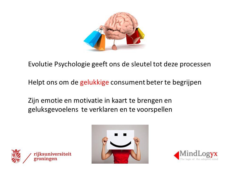 Evolutie Psychologie geeft ons de sleutel tot deze processen Helpt ons om de gelukkige consument beter te begrijpen Zijn emotie en motivatie in kaart te brengen en geluksgevoelens te verklaren en te voorspellen