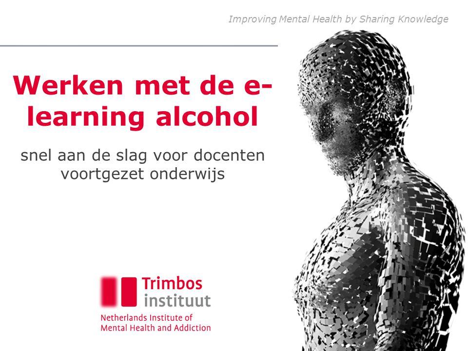 Improving Mental Health by Sharing Knowledge Werken met de e- learning alcohol snel aan de slag voor docenten voortgezet onderwijs