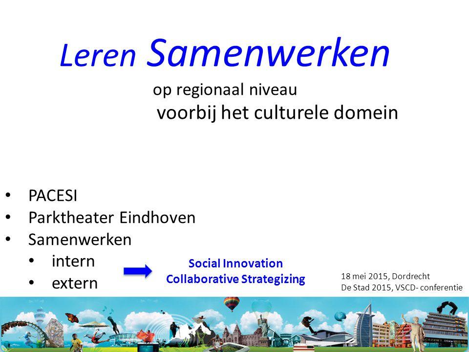 Leren Samenwerken op regionaal niveau voorbij het culturele domein PACESI Parktheater Eindhoven Samenwerken intern extern 18 mei 2015, Dordrecht De Stad 2015, VSCD- conferentie Social Innovation Collaborative Strategizing