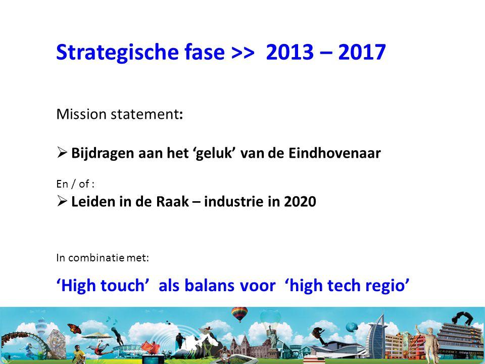 Mission statement:  Bijdragen aan het 'geluk' van de Eindhovenaar En / of :  Leiden in de Raak – industrie in 2020 Strategische fase >> 2013 – 2017 'High touch' als balans voor 'high tech regio' In combinatie met: