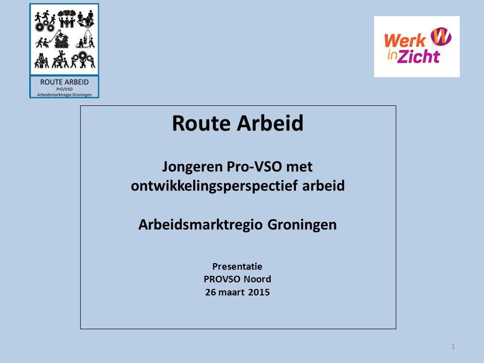 Route Arbeid Jongeren Pro-VSO met ontwikkelingsperspectief arbeid Arbeidsmarktregio Groningen Presentatie PROVSO Noord 26 maart 2015 1