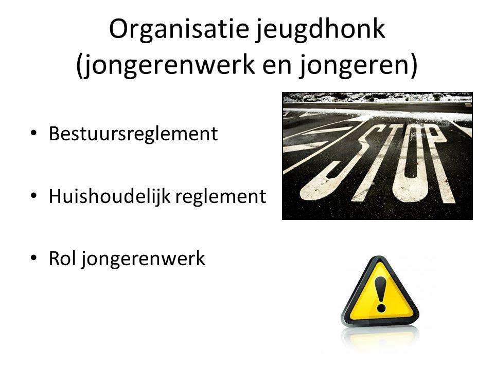 Organisatie jeugdhonk (jongerenwerk en jongeren) Bestuursreglement Huishoudelijk reglement Rol jongerenwerk