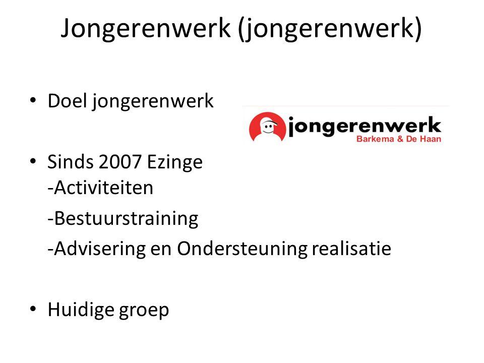 Jongerenwerk (jongerenwerk) Doel jongerenwerk Sinds 2007 Ezinge -Activiteiten -Bestuurstraining -Advisering en Ondersteuning realisatie Huidige groep