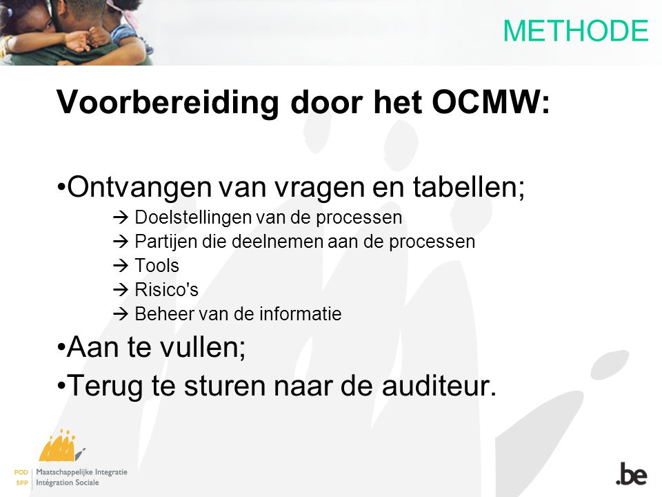 METHODE Voorbereiding door het OCMW: Ontvangen van vragen en tabellen;  Doelstellingen van de processen  Partijen die deelnemen aan de processen  T