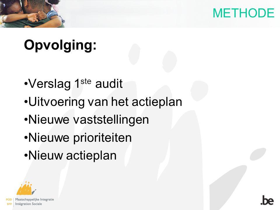 METHODE Opvolging: Verslag 1 ste audit Uitvoering van het actieplan Nieuwe vaststellingen Nieuwe prioriteiten Nieuw actieplan