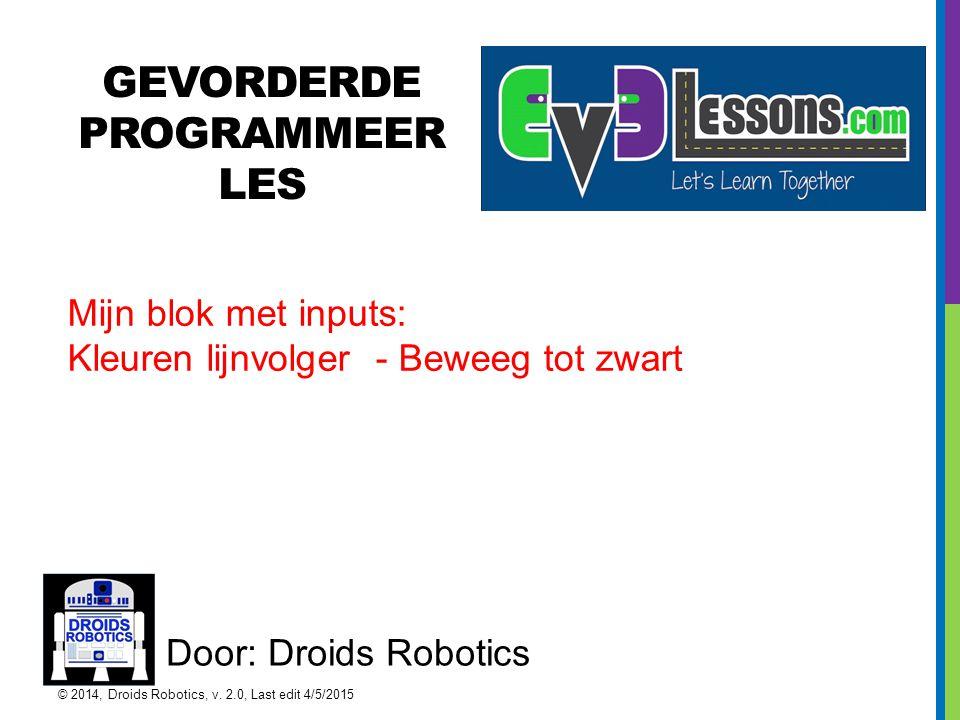GEVORDERDE PROGRAMMEER LES Door: Droids Robotics Mijn blok met inputs: Kleuren lijnvolger - Beweeg tot zwart © 2014, Droids Robotics, v. 2.0, Last edi
