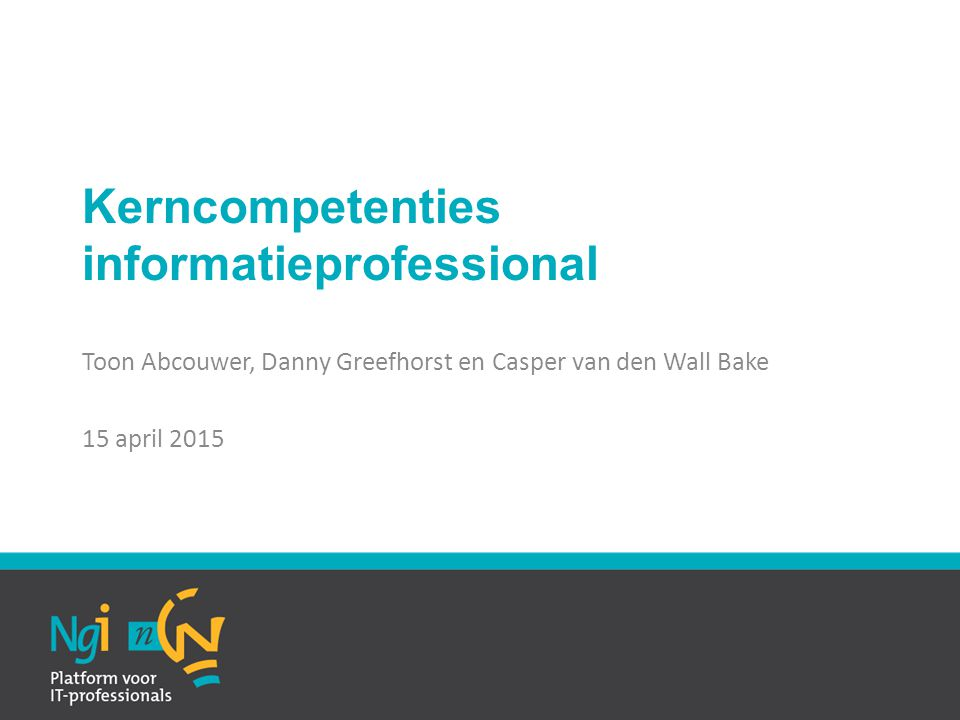 Kerncompetenties informatieprofessional Toon Abcouwer, Danny Greefhorst en Casper van den Wall Bake 15 april 2015