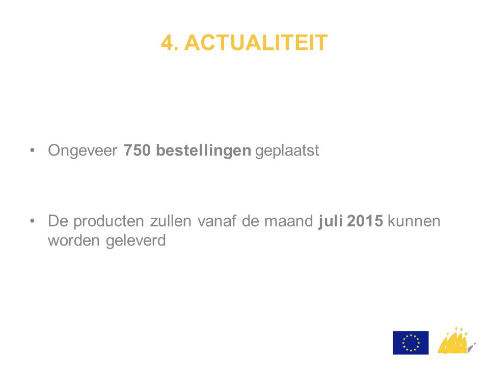 4. ACTUALITEIT Ongeveer 750 bestellingen geplaatst De producten zullen vanaf de maand juli 2015 kunnen worden geleverd