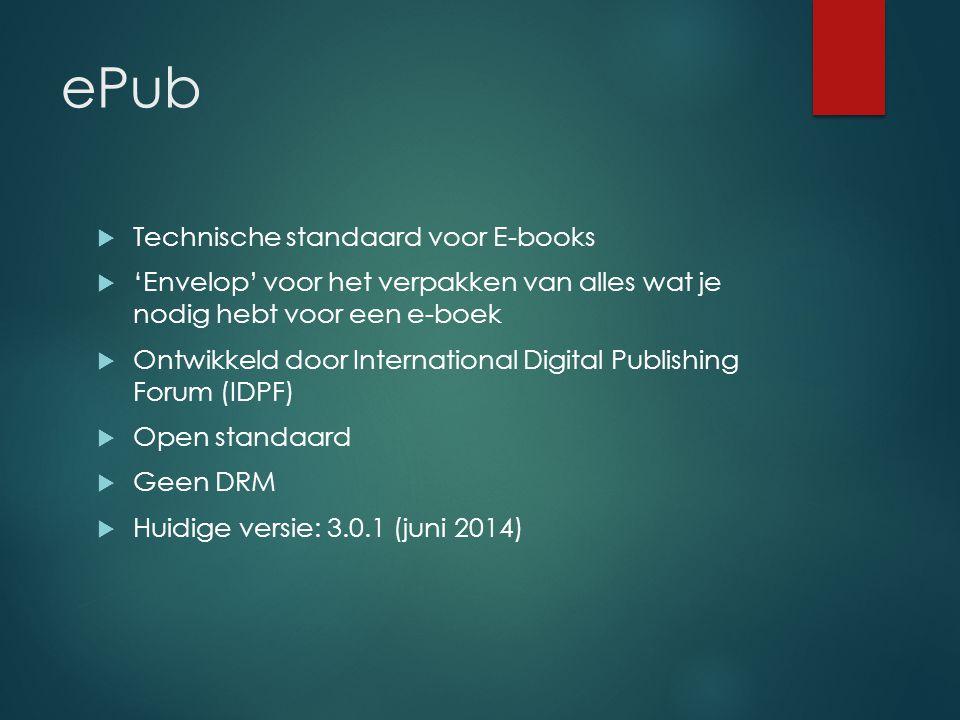 ePub  Technische standaard voor E-books  'Envelop' voor het verpakken van alles wat je nodig hebt voor een e-boek  Ontwikkeld door International Digital Publishing Forum (IDPF)  Open standaard  Geen DRM  Huidige versie: 3.0.1 (juni 2014)