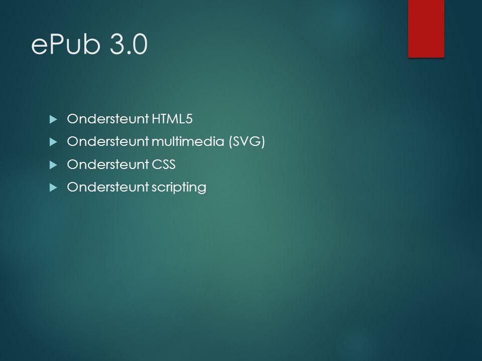 ePub 3.0  Ondersteunt HTML5  Ondersteunt multimedia (SVG)  Ondersteunt CSS  Ondersteunt scripting