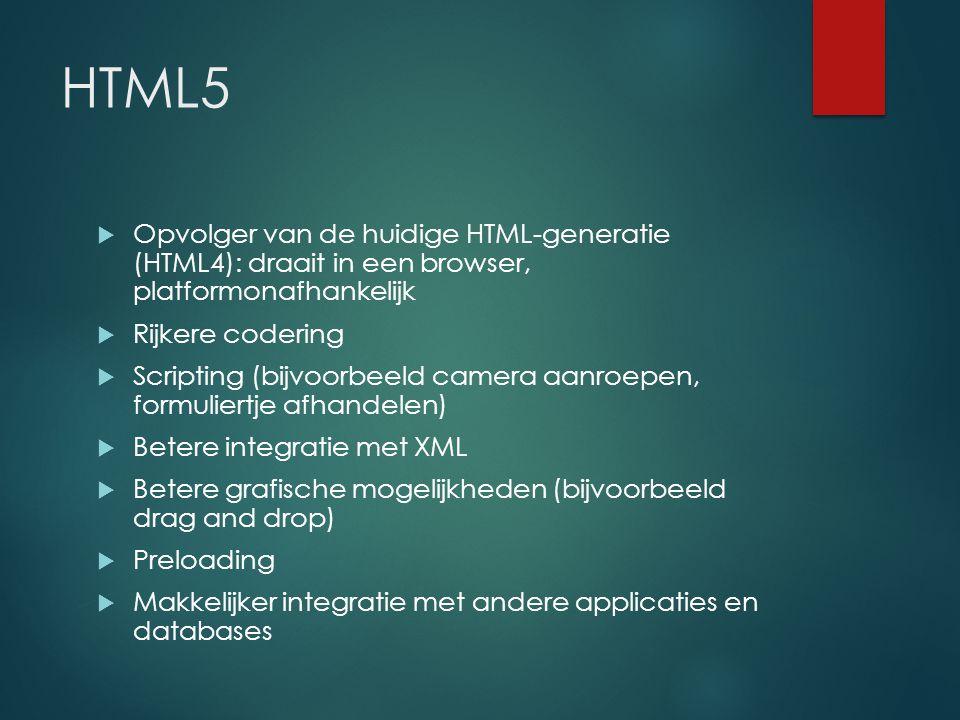 HTML5  Opvolger van de huidige HTML-generatie (HTML4): draait in een browser, platformonafhankelijk  Rijkere codering  Scripting (bijvoorbeeld camera aanroepen, formuliertje afhandelen)  Betere integratie met XML  Betere grafische mogelijkheden (bijvoorbeeld drag and drop)  Preloading  Makkelijker integratie met andere applicaties en databases