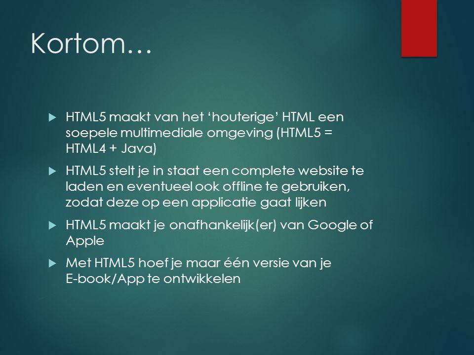 Kortom…  HTML5 maakt van het 'houterige' HTML een soepele multimediale omgeving (HTML5 = HTML4 + Java)  HTML5 stelt je in staat een complete website te laden en eventueel ook offline te gebruiken, zodat deze op een applicatie gaat lijken  HTML5 maakt je onafhankelijk(er) van Google of Apple  Met HTML5 hoef je maar één versie van je E-book/App te ontwikkelen