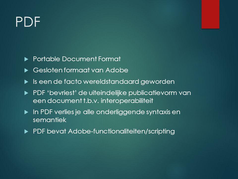 PDF  Portable Document Format  Gesloten formaat van Adobe  Is een de facto wereldstandaard geworden  PDF 'bevriest' de uiteindelijke publicatievorm van een document t.b.v.