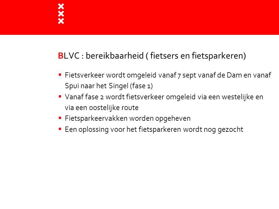 BLVC : bereikbaarheid ( fietsers en fietsparkeren)  Fietsverkeer wordt omgeleid vanaf 7 sept vanaf de Dam en vanaf Spui naar het Singel (fase 1)  Va