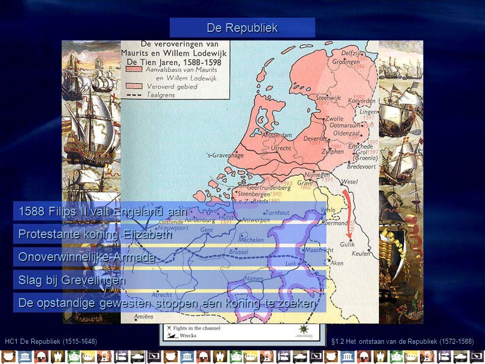 §1.2 Het ontstaan van de Republiek (1572-1588) HC1 De Republiek (1515-1648) De Republiek 1589 Parma wordt naar Frankrijk gestuurd 1589 – 1598 de Republiek verovert gebieden 1596 Filips II wil opnieuw Engeland aanvallen De Republiek Frankrijk en Engeland vormen bondgenootschap