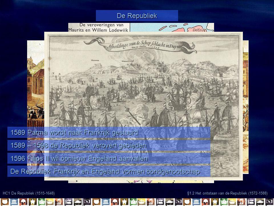 §1.2 Het ontstaan van de Republiek (1572-1588) HC1 De Republiek (1515-1648) De Republiek 1589 Parma wordt naar Frankrijk gestuurd 1589 – 1598 de Repub