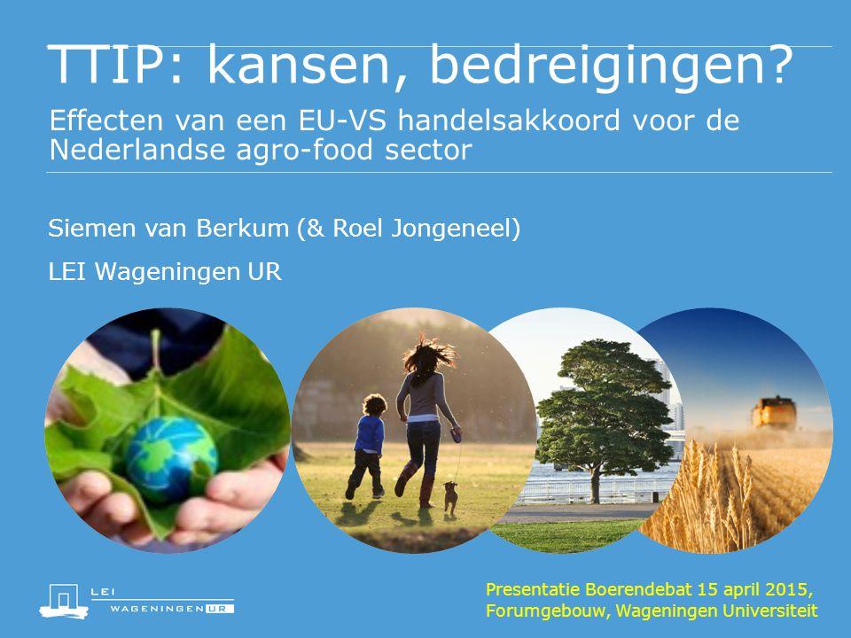 TTIP: kansen, bedreigingen? Effecten van een EU-VS handelsakkoord voor de Nederlandse agro-food sector Siemen van Berkum (& Roel Jongeneel) LEI Wageni
