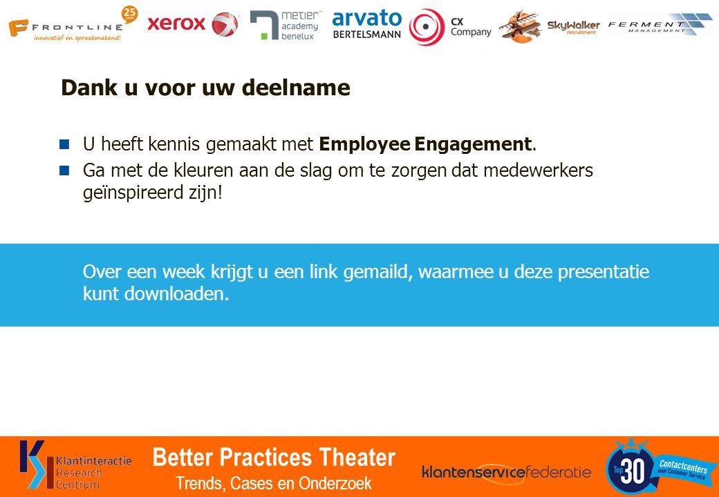 Better Practices Theater Trends, Cases en Onderzoek Dank u voor uw deelname U heeft kennis gemaakt met Employee Engagement. Ga met de kleuren aan de s