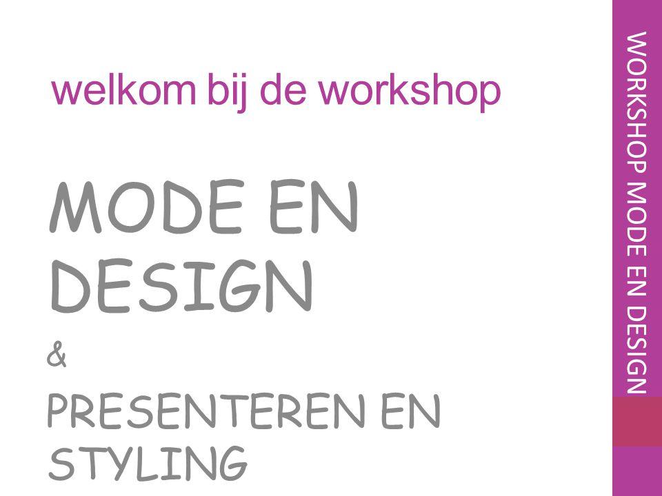 welkom bij de workshop MODE EN DESIGN & PRESENTEREN EN STYLING WORKSHOP MODE EN DESIGN