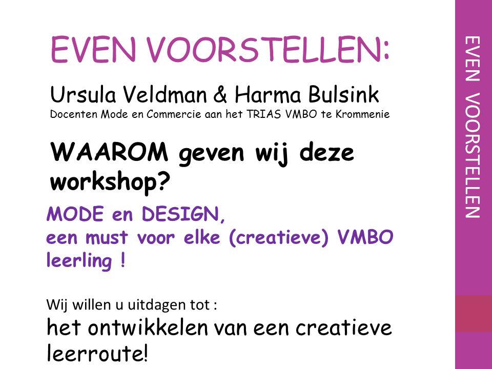 EVEN VOORSTELLEN : WAAROM geven wij deze workshop? Ursula Veldman & Harma Bulsink Docenten Mode en Commercie aan het TRIAS VMBO te Krommenie MODE en D