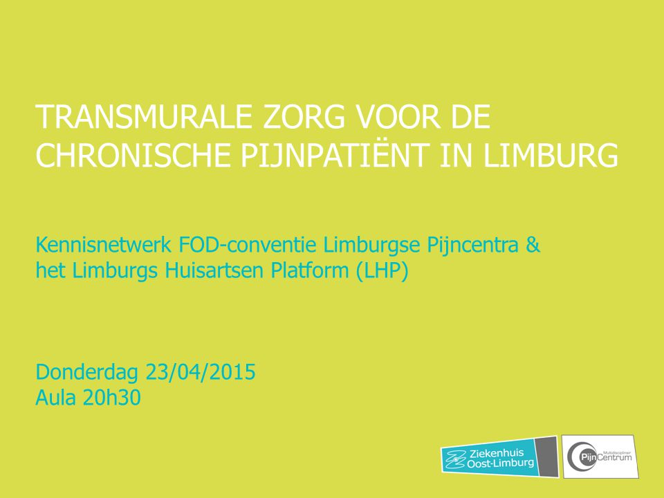 TRANSMURALE ZORG VOOR DE CHRONISCHE PIJNPATIËNT IN LIMBURG Kennisnetwerk FOD-conventie Limburgse Pijncentra & het Limburgs Huisartsen Platform (LHP) D