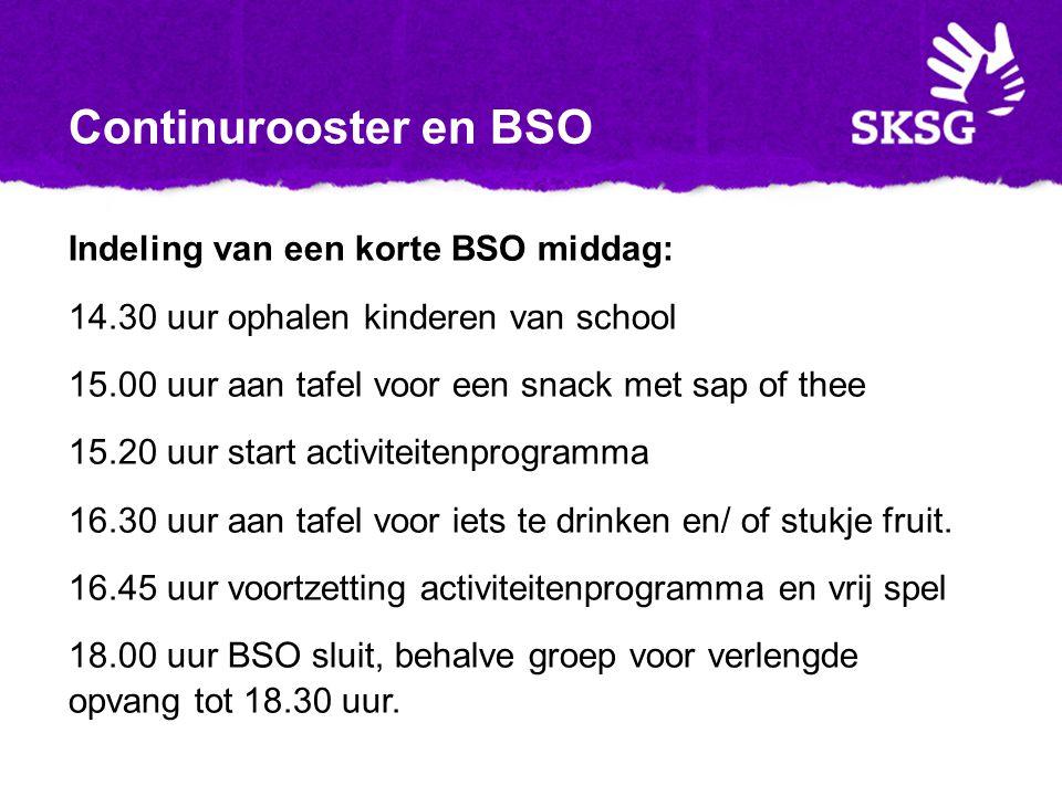 Continurooster en BSO Indeling van een korte BSO middag: 14.30 uur ophalen kinderen van school 15.00 uur aan tafel voor een snack met sap of thee 15.20 uur start activiteitenprogramma 16.30 uur aan tafel voor iets te drinken en/ of stukje fruit.