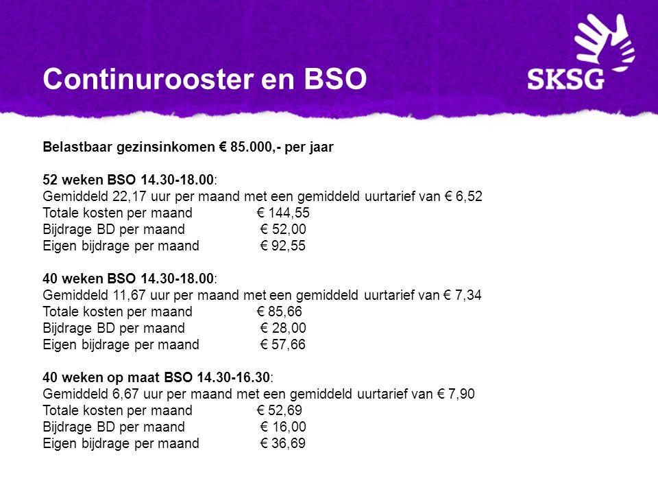 Continurooster en BSO Belastbaar gezinsinkomen € 85.000,- per jaar 52 weken BSO 14.30-18.00: Gemiddeld 22,17 uur per maand met een gemiddeld uurtarief van € 6,52 Totale kosten per maand € 144,55 Bijdrage BD per maand € 52,00 Eigen bijdrage per maand € 92,55 40 weken BSO 14.30-18.00: Gemiddeld 11,67 uur per maand met een gemiddeld uurtarief van € 7,34 Totale kosten per maand € 85,66 Bijdrage BD per maand € 28,00 Eigen bijdrage per maand € 57,66 40 weken op maat BSO 14.30-16.30: Gemiddeld 6,67 uur per maand met een gemiddeld uurtarief van € 7,90 Totale kosten per maand € 52,69 Bijdrage BD per maand € 16,00 Eigen bijdrage per maand € 36,69