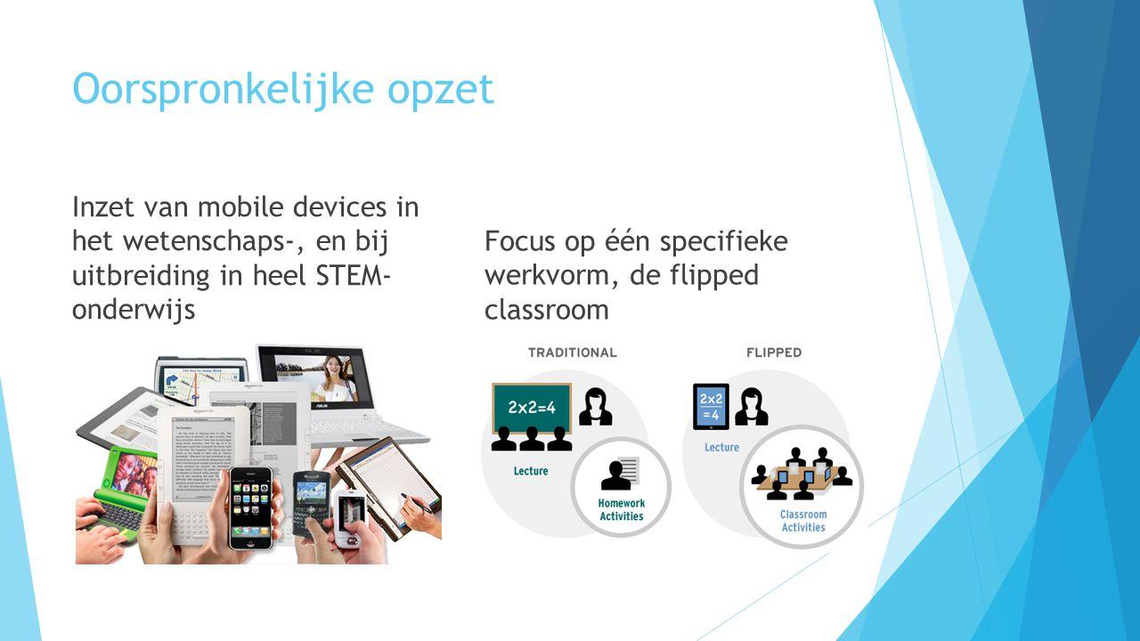 Oorspronkelijke opzet Inzet van mobile devices in het wetenschaps-, en bij uitbreiding in heel STEM- onderwijs Focus op één specifieke werkvorm, de flipped classroom