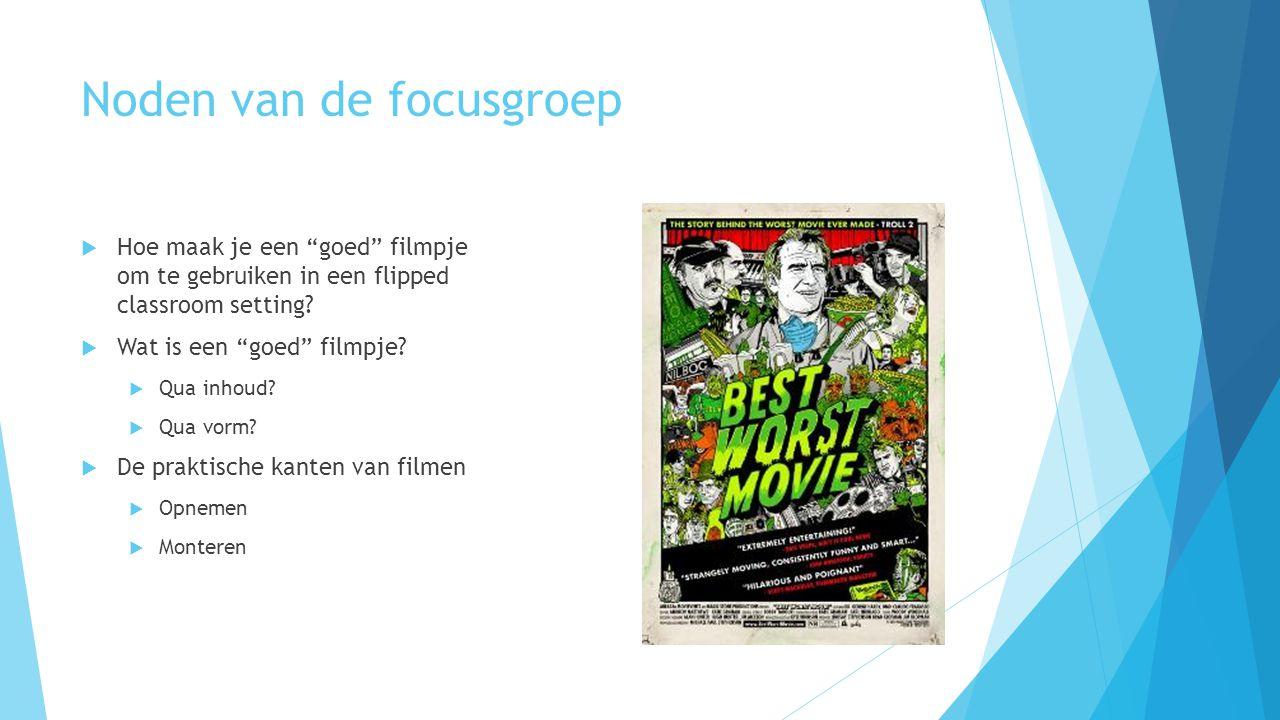 """Noden van de focusgroep  Hoe maak je een """"goed"""" filmpje om te gebruiken in een flipped classroom setting?  Wat is een """"goed"""" filmpje?  Qua inhoud?"""